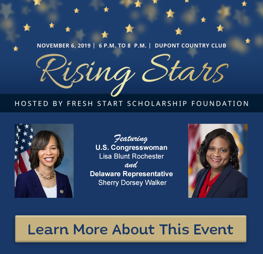 The Fresh Start Rising Stars event on November 6, 2019, 6 P.M. to 8 P.M. at the DuPont Country Club.  This event will feature U.S. Congresswoman Lisa Blunt Rochester and Delaware Representative Sherry Dorsey Walker. Click here to learn more about this event.